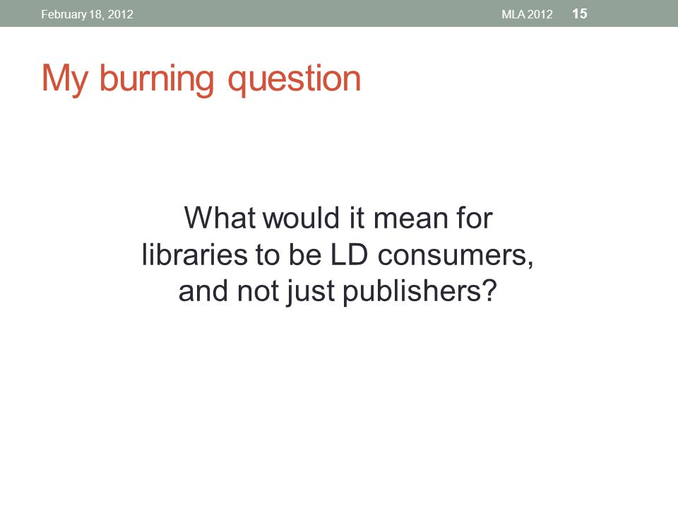 My burning question What would it mean for libraries to be LD consumers, and not just publishers.