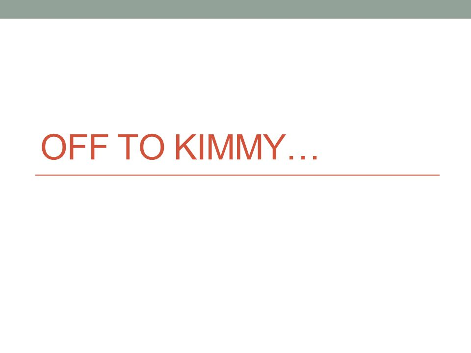 OFF TO KIMMY…