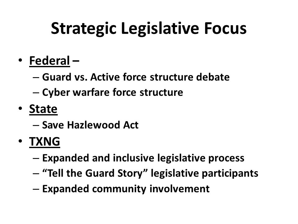 Strategic Legislative Focus Federal – – Guard vs. Active force structure debate – Cyber warfare force structure State – Save Hazlewood Act TXNG – Expa