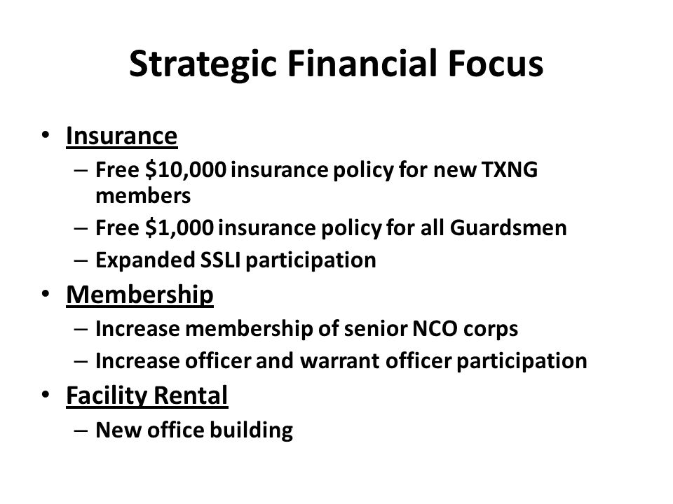 Strategic Financial Focus Insurance – Free $10,000 insurance policy for new TXNG members – Free $1,000 insurance policy for all Guardsmen – Expanded SSLI participation Membership – Increase membership of senior NCO corps – Increase officer and warrant officer participation Facility Rental – New office building