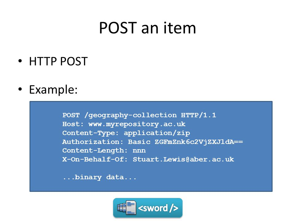 POST an item HTTP POST Example: POST /geography-collection HTTP/1.1 Host: www.myrepository.ac.uk Content-Type: application/zip Authorization: Basic ZGFmZnk6c2VjZXJldA== Content-Length: nnn X-On-Behalf-Of: Stuart.Lewis@aber.ac.uk...binary data...