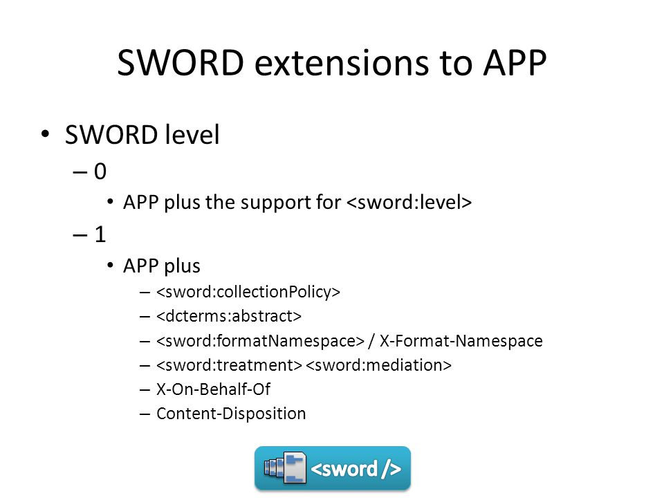 SWORD extensions to APP SWORD level – 0 APP plus the support for – 1 APP plus – – / X-Format-Namespace – – X-On-Behalf-Of – Content-Disposition