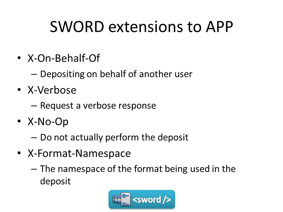 SWORD extensions to APP X-On-Behalf-Of – Depositing on behalf of another user X-Verbose – Request a verbose response X-No-Op – Do not actually perform the deposit X-Format-Namespace – The namespace of the format being used in the deposit