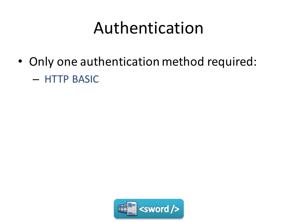 Authentication Only one authentication method required: – HTTP BASIC