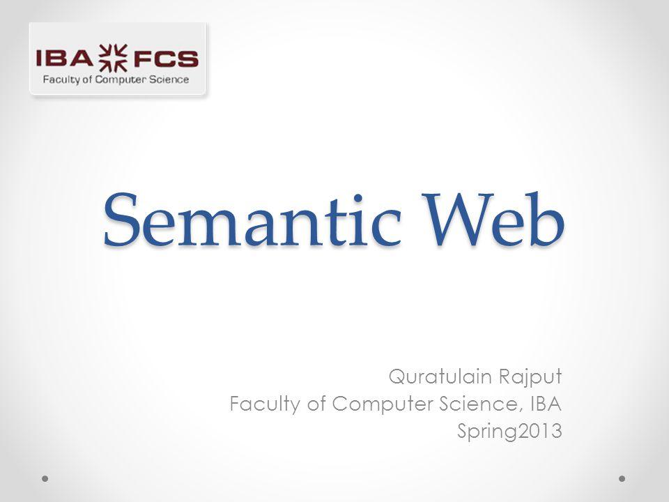 Semantic Web Quratulain Rajput Faculty of Computer Science, IBA Spring2013