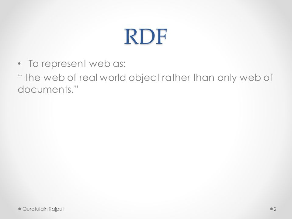 """RDF To represent web as: """" the web of real world object rather than only web of documents."""" Quratulain Rajput2"""