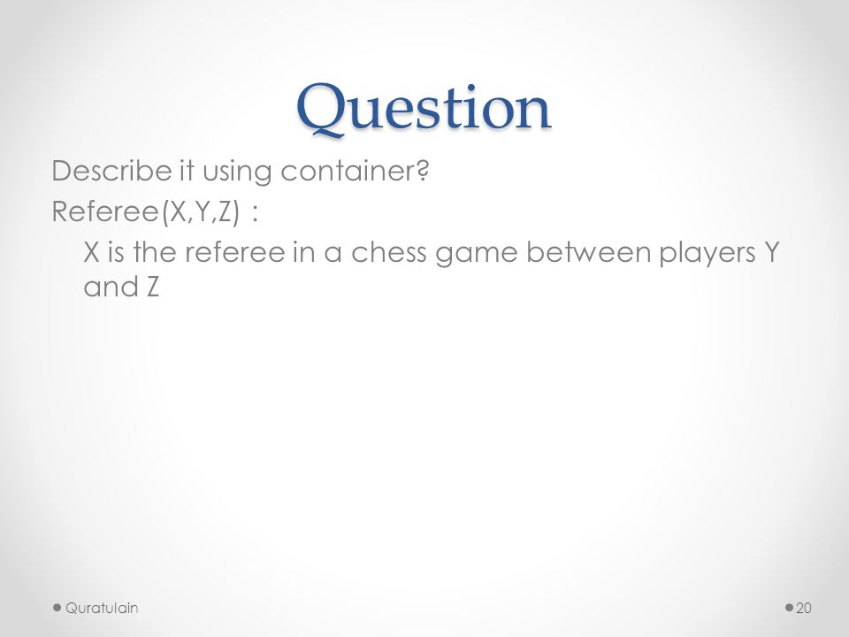Question Describe it using container? Referee(X,Y,Z) : X is the referee in a chess game between players Y and Z Quratulain20