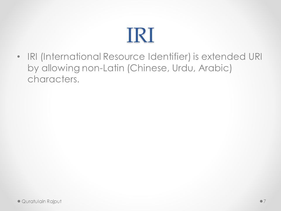 IRI IRI (International Resource Identifier) is extended URI by allowing non-Latin (Chinese, Urdu, Arabic) characters. Quratulain Rajput7