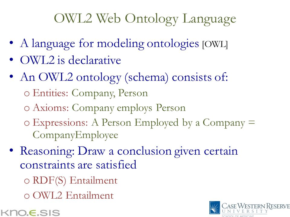 A language for modeling ontologies [OWL] OWL2 is declarative An OWL2 ontology (schema) consists of: o Entities: Company, Person o Axioms: Company employs Person o Expressions: A Person Employed by a Company = CompanyEmployee Reasoning: Draw a conclusion given certain constraints are satisfied o RDF(S) Entailment o OWL2 Entailment OWL2 Web Ontology Language