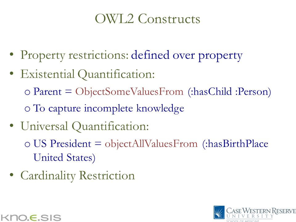 Property restrictions: defined over property Existential Quantification: o Parent = ObjectSomeValuesFrom (:hasChild :Person) o To capture incomplete knowledge Universal Quantification: o US President = objectAllValuesFrom (:hasBirthPlace United States) Cardinality Restriction OWL2 Constructs