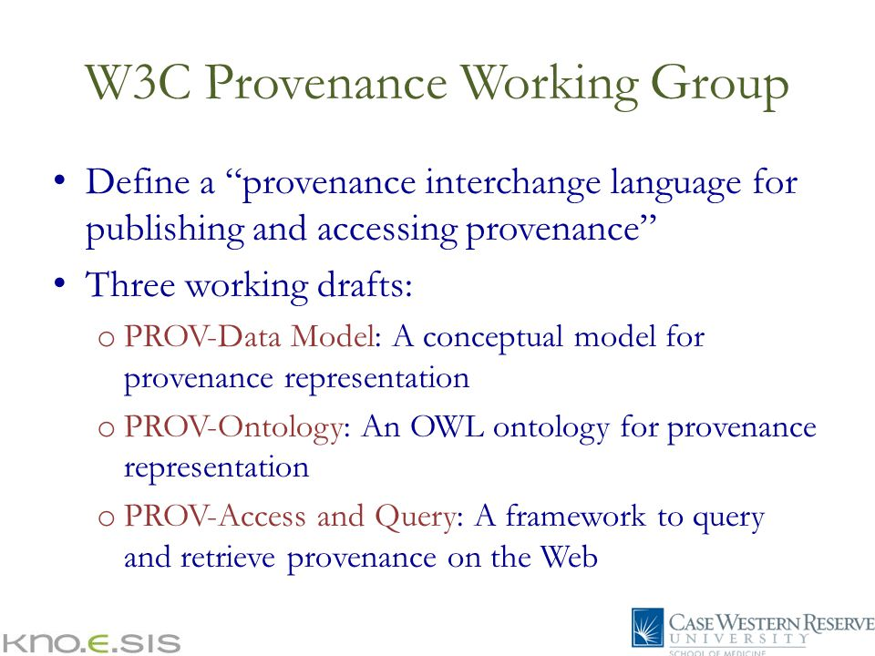 W3C Provenance Working Group Define a provenance interchange language for publishing and accessing provenance Three working drafts: o PROV-Data Model: A conceptual model for provenance representation o PROV-Ontology: An OWL ontology for provenance representation o PROV-Access and Query: A framework to query and retrieve provenance on the Web