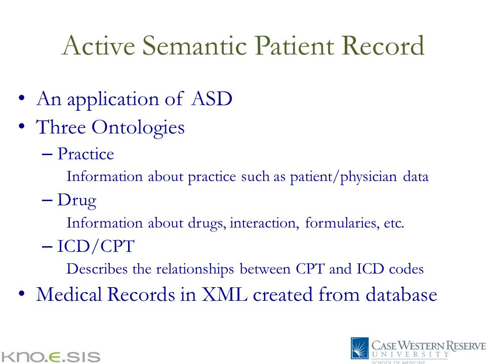 Active Semantic Patient Record An application of ASD Three Ontologies – Practice Information about practice such as patient/physician data – Drug Information about drugs, interaction, formularies, etc.