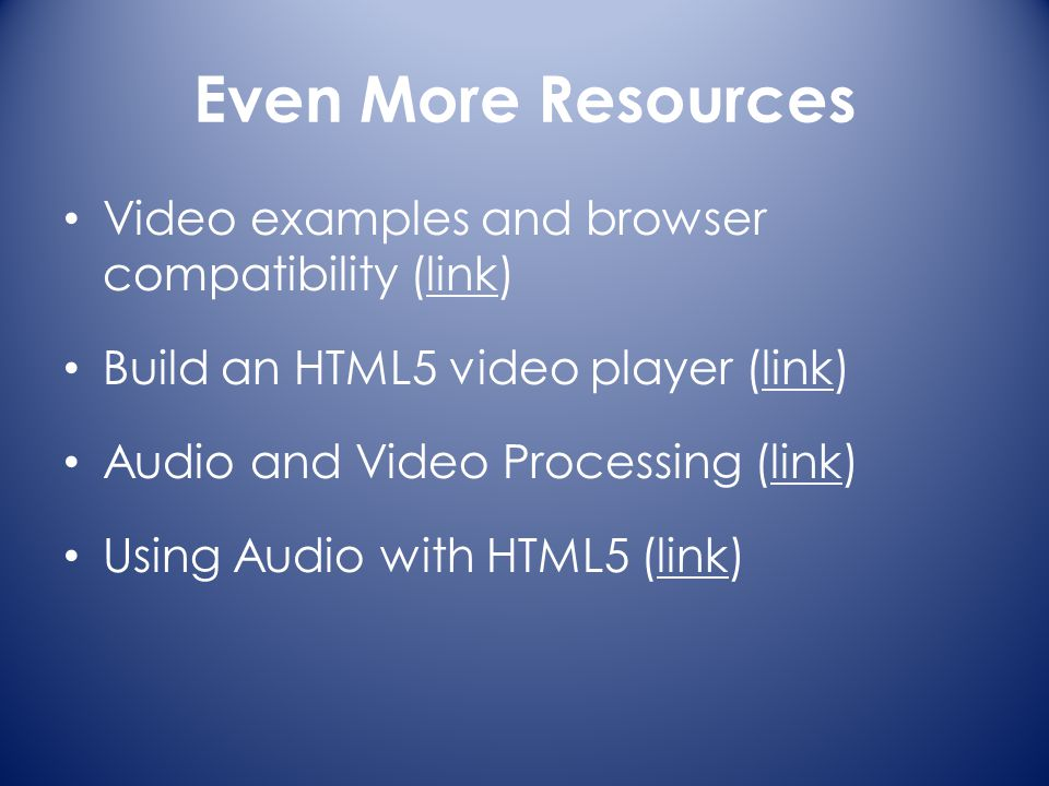 Even More Resources Video examples and browser compatibility (link)link Build an HTML5 video player (link)link Audio and Video Processing (link)link Using Audio with HTML5 (link)link