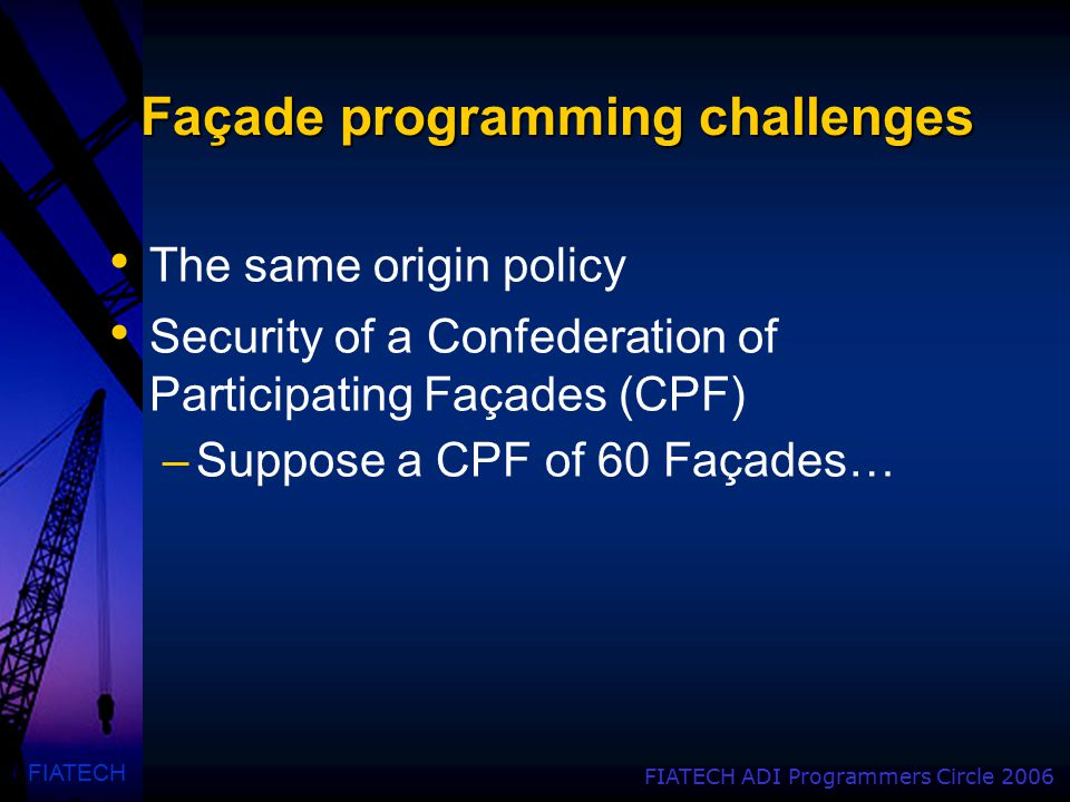 FIATECH FIATECH ADI Programmers Circle 2006 Façade programming challenges The same origin policy Security of a Confederation of Participating Façades (CPF) –Suppose a CPF of 60 Façades…