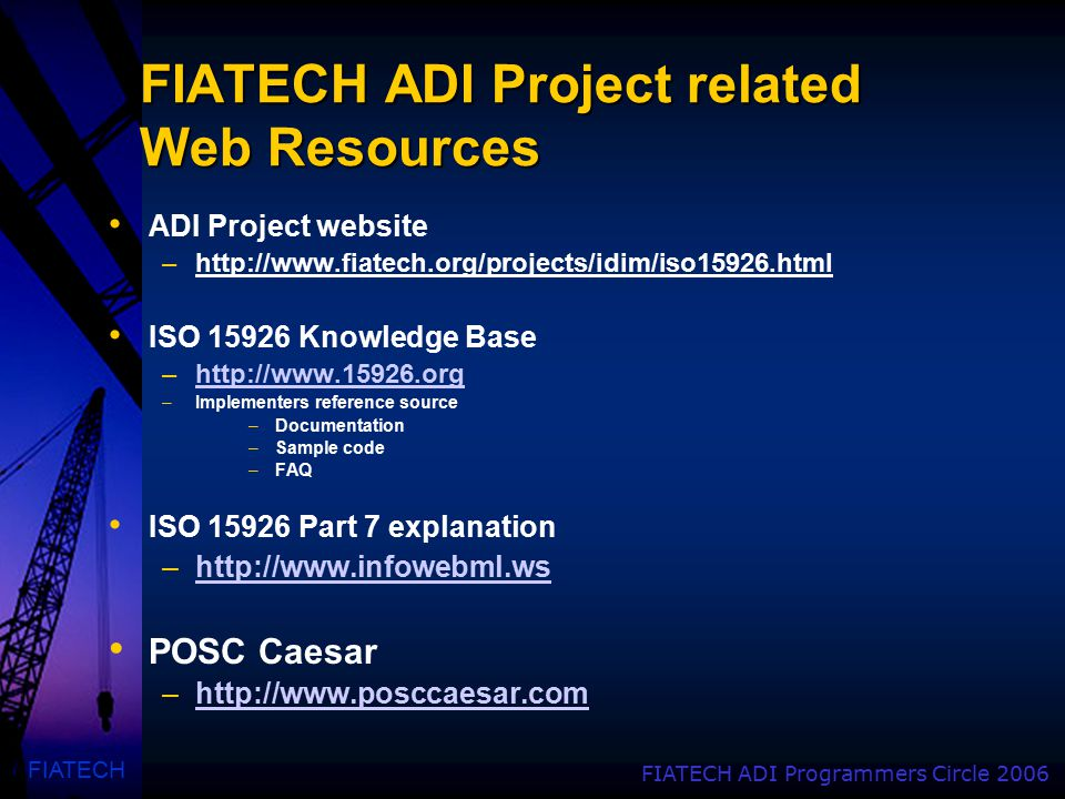 FIATECH FIATECH ADI Programmers Circle 2006 FIATECH ADI Project related Web Resources ADI Project website –http://www.fiatech.org/projects/idim/iso15926.html ISO 15926 Knowledge Base –http://www.15926.orghttp://www.15926.org –Implementers reference source –Documentation –Sample code –FAQ ISO 15926 Part 7 explanation –http://www.infowebml.wshttp://www.infowebml.ws POSC Caesar –http://www.posccaesar.comhttp://www.posccaesar.com