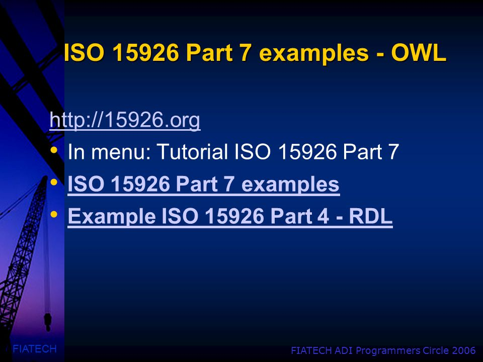 FIATECH FIATECH ADI Programmers Circle 2006 ISO 15926 Part 7 examples - OWL http://15926.org In menu: Tutorial ISO 15926 Part 7 ISO 15926 Part 7 examp