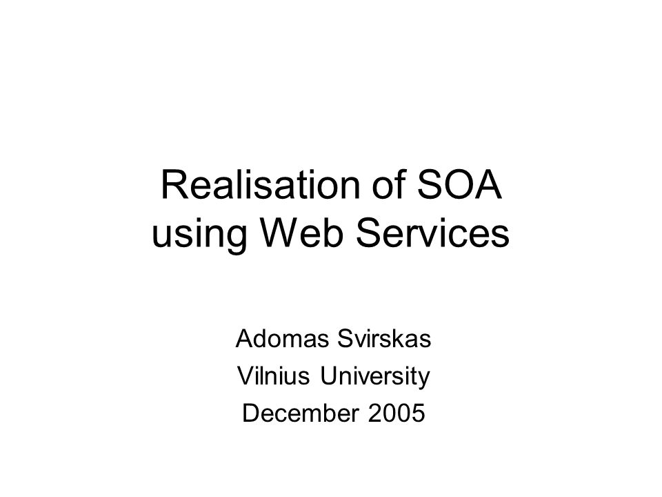 Realisation of SOA using Web Services Adomas Svirskas Vilnius University December 2005