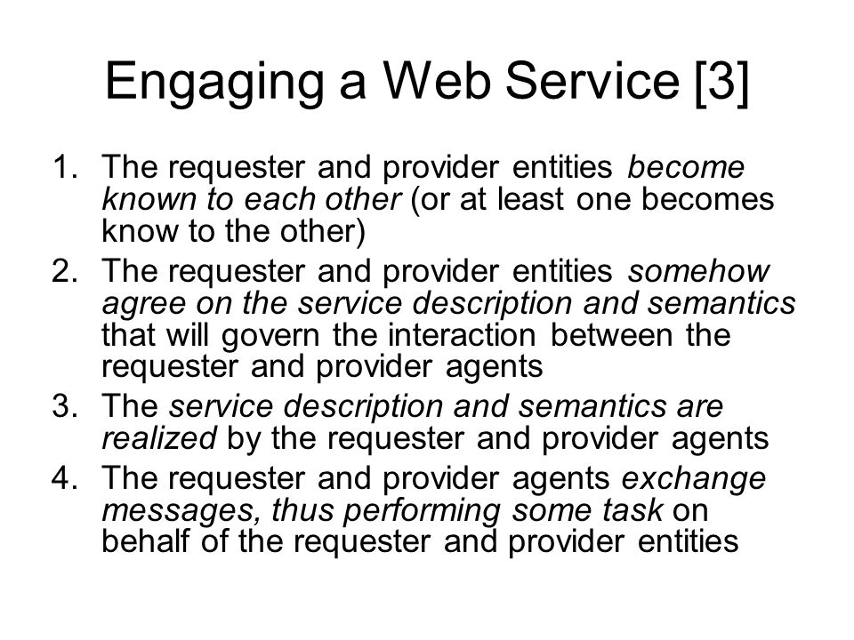 Engaging a Web Service [3] 1.The requester and provider entities become known to each other (or at least one becomes know to the other) 2.The requester and provider entities somehow agree on the service description and semantics that will govern the interaction between the requester and provider agents 3.The service description and semantics are realized by the requester and provider agents 4.The requester and provider agents exchange messages, thus performing some task on behalf of the requester and provider entities