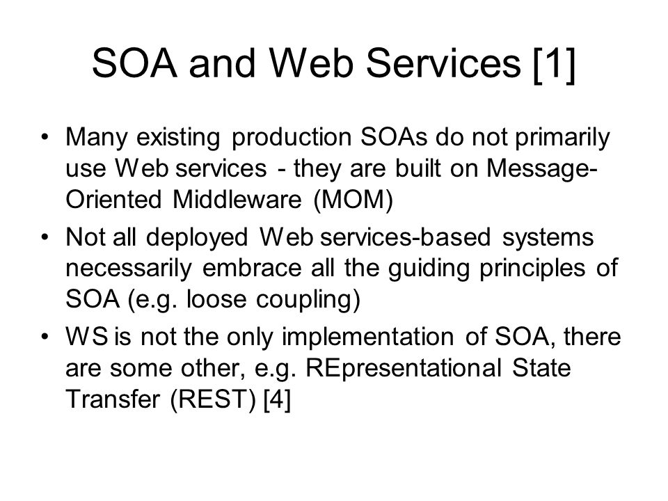 SOA and Web Services [1] Many existing production SOAs do not primarily use Web services - they are built on Message- Oriented Middleware (MOM) Not all deployed Web services-based systems necessarily embrace all the guiding principles of SOA (e.g.