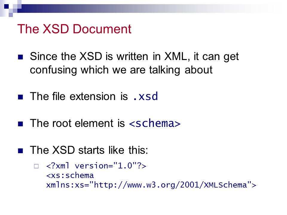 The XSD Document Since the XSD is written in XML, it can get confusing which we are talking about The file extension is.xsd The root element is The XSD starts like this: 