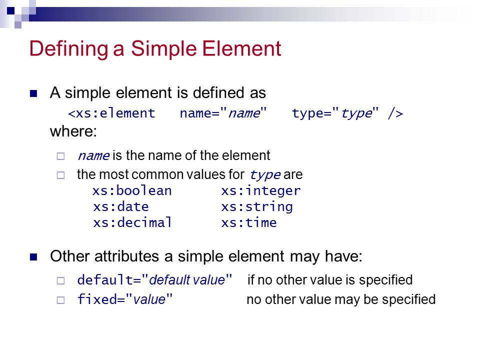 Defining a Simple Element A simple element is defined as where:  name is the name of the element  the most common values for type are xs:booleanxs:integer xs:datexs:string xs:decimalxs:time Other attributes a simple element may have:  default= default value if no other value is specified  fixed= value no other value may be specified