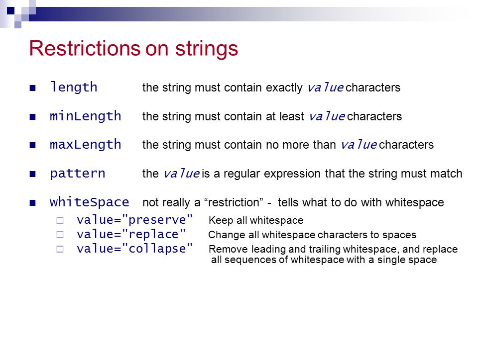 Restrictions on strings length the string must contain exactly value characters minLength the string must contain at least value characters maxLength the string must contain no more than value characters pattern the value is a regular expression that the string must match whiteSpace not really a restriction - tells what to do with whitespace  value= preserve Keep all whitespace  value= replace Change all whitespace characters to spaces  value= collapse Remove leading and trailing whitespace, and replace all sequences of whitespace with a single space