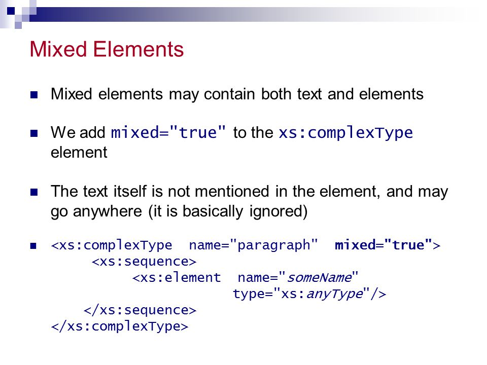 Mixed Elements Mixed elements may contain both text and elements We add mixed= true to the xs:complexType element The text itself is not mentioned in the element, and may go anywhere (it is basically ignored)