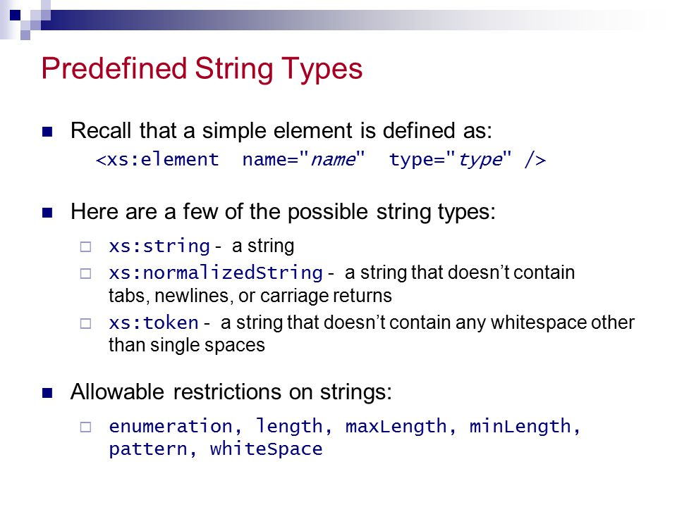 Predefined String Types Recall that a simple element is defined as: Here are a few of the possible string types:  xs:string - a string  xs:normalizedString - a string that doesn't contain tabs, newlines, or carriage returns  xs:token - a string that doesn't contain any whitespace other than single spaces Allowable restrictions on strings:  enumeration, length, maxLength, minLength, pattern, whiteSpace