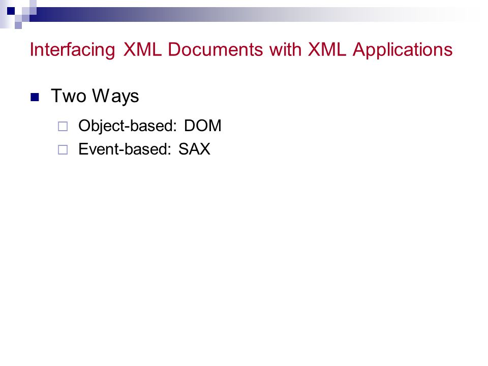 Interfacing XML Documents with XML Applications Two Ways  Object-based: DOM  Event-based: SAX