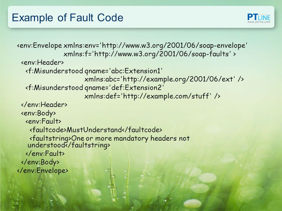 Example of Fault Code <env:Envelope xmlns:env= http://www.w3.org/2001/06/soap-envelope xmlns:f= http://www.w3.org/2001/06/soap-faults > <f:Misunderstood qname= abc:Extension1 xmlns:abc= http://example.org/2001/06/ext /> <f:Misunderstood qname= def:Extension2 xmlns:def= http://example.com/stuff /> MustUnderstand One or more mandatory headers not understood