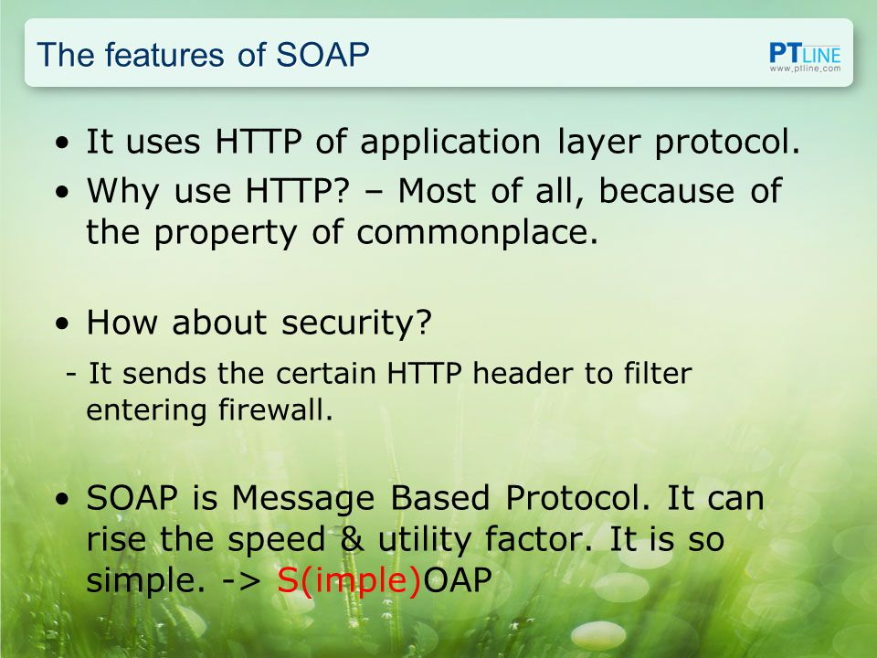 The features of SOAP It uses HTTP of application layer protocol.
