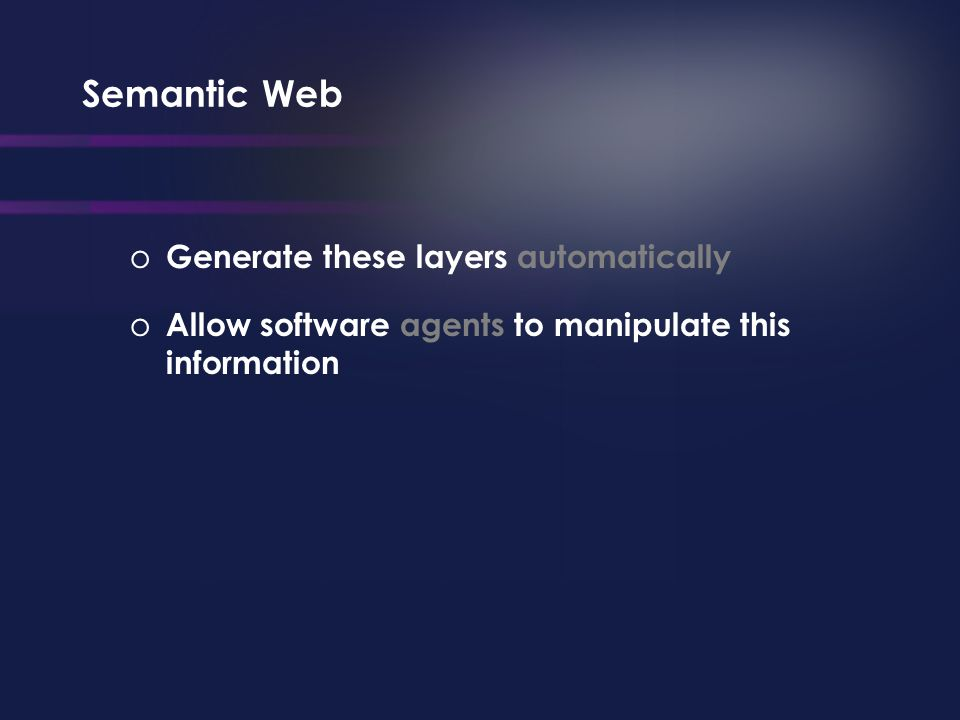Semantic Web o Generate these layers automatically o Allow software agents to manipulate this information