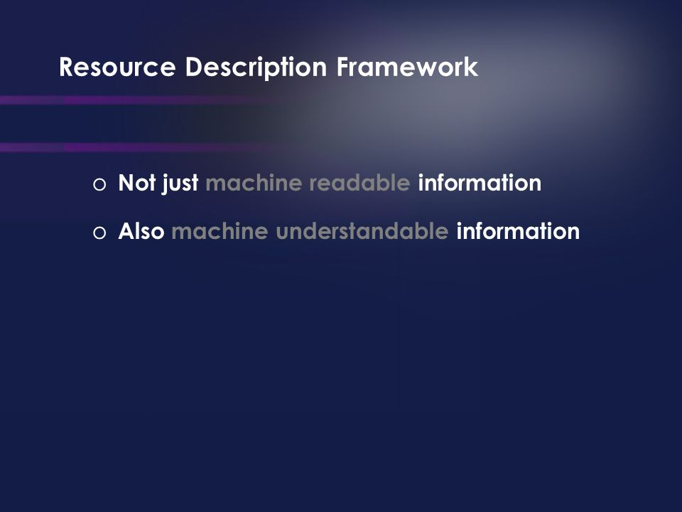 Resource Description Framework o Not just machine readable information o Also machine understandable information