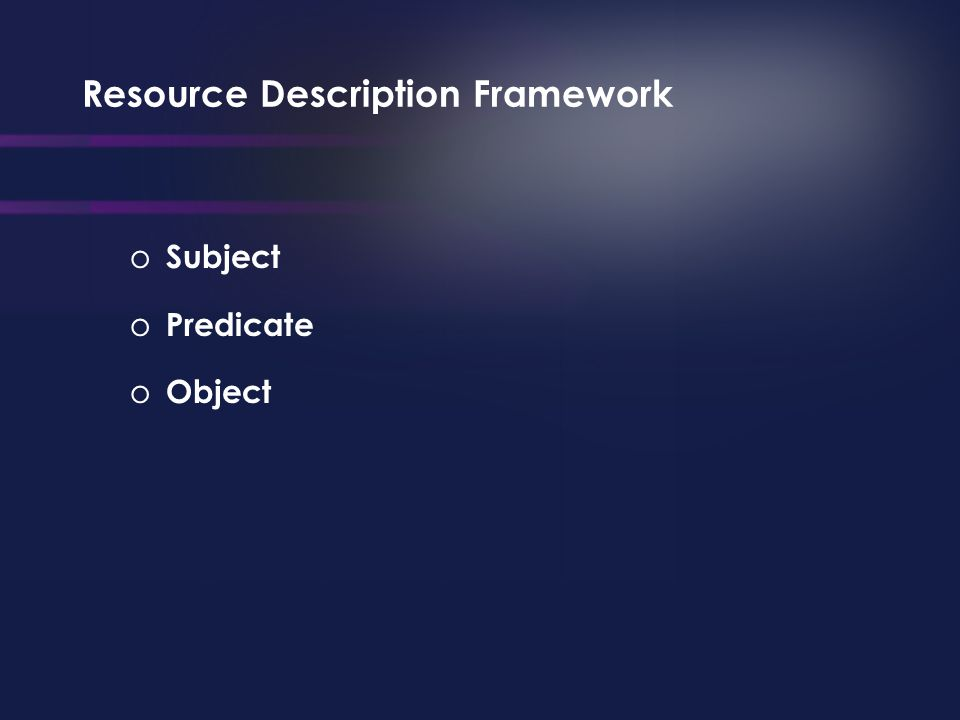 Resource Description Framework o Subject o Predicate o Object