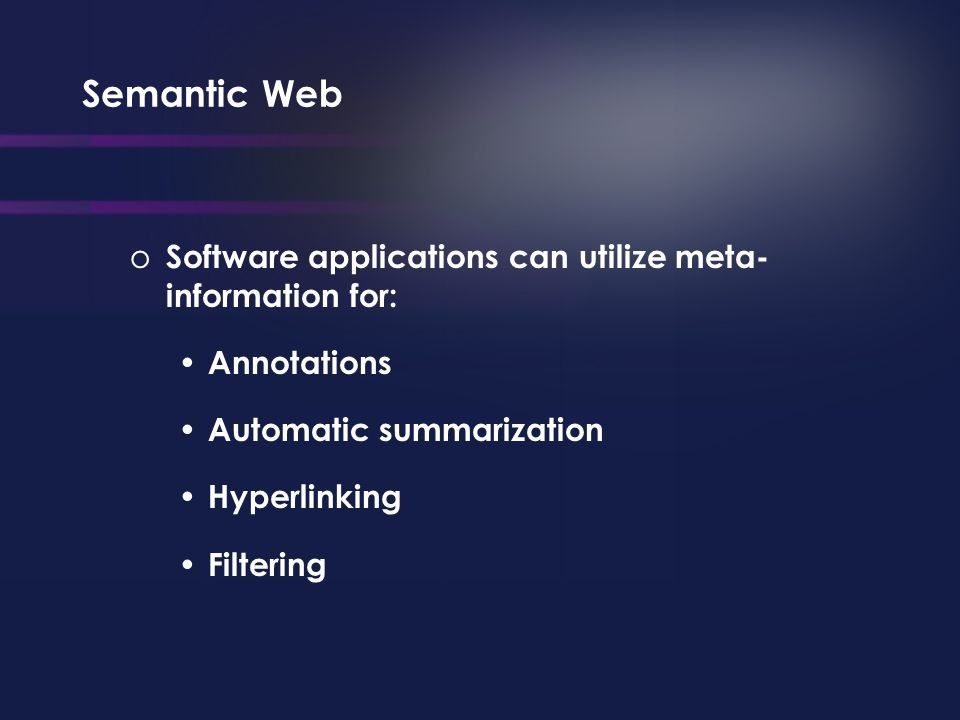 Semantic Web o Software applications can utilize meta- information for: Annotations Automatic summarization Hyperlinking Filtering