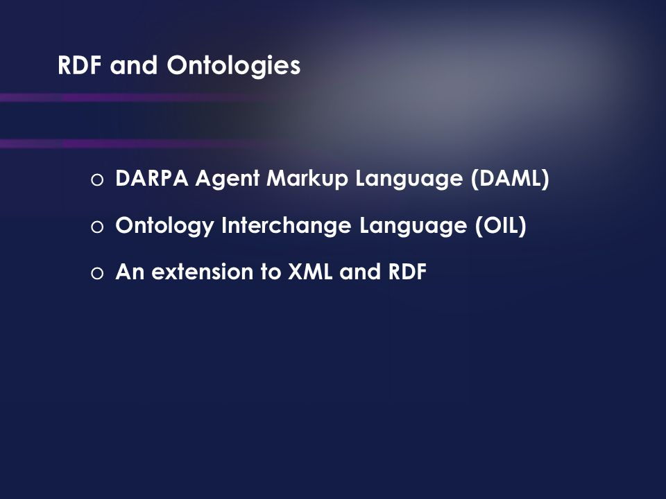RDF and Ontologies o DARPA Agent Markup Language (DAML) o Ontology Interchange Language (OIL) o An extension to XML and RDF