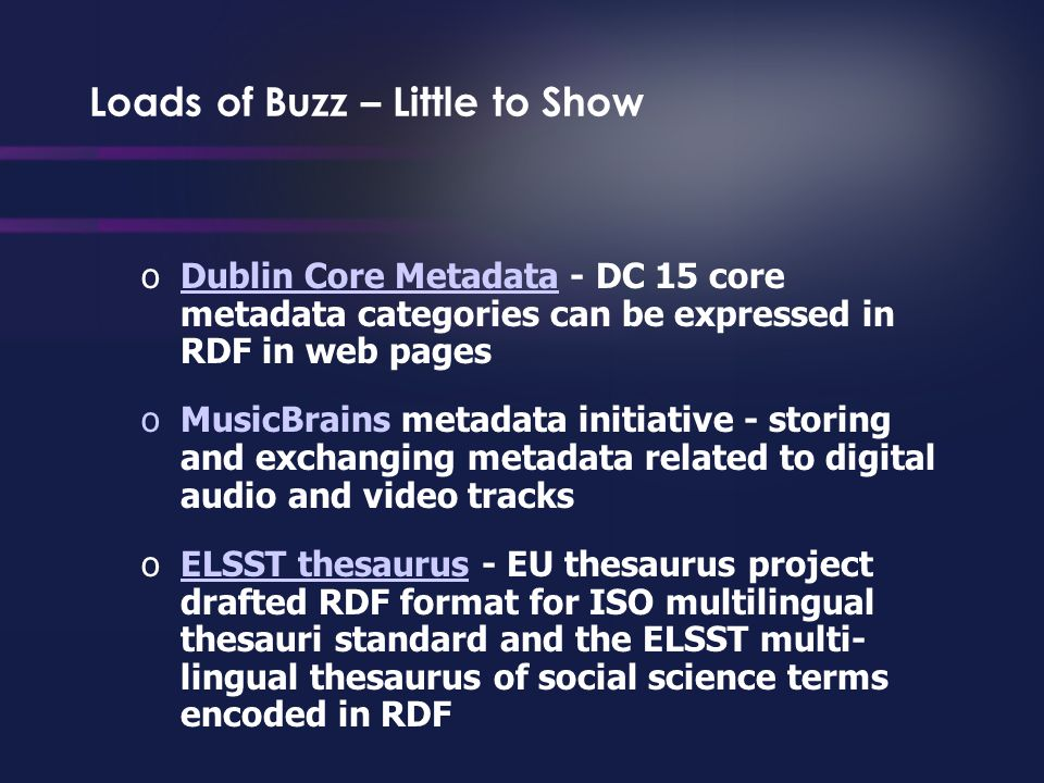 Loads of Buzz – Little to Show oDublin Core Metadata - DC 15 core metadata categories can be expressed in RDF in web pagesDublin Core Metadata oMusicBrains metadata initiative - storing and exchanging metadata related to digital audio and video tracks oELSST thesaurus - EU thesaurus project drafted RDF format for ISO multilingual thesauri standard and the ELSST multi- lingual thesaurus of social science terms encoded in RDFELSST thesaurus
