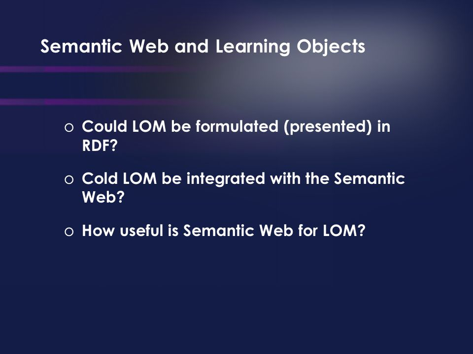 Semantic Web and Learning Objects o Could LOM be formulated (presented) in RDF.