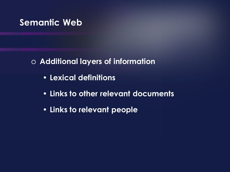 Semantic Web o Additional layers of information Lexical definitions Links to other relevant documents Links to relevant people