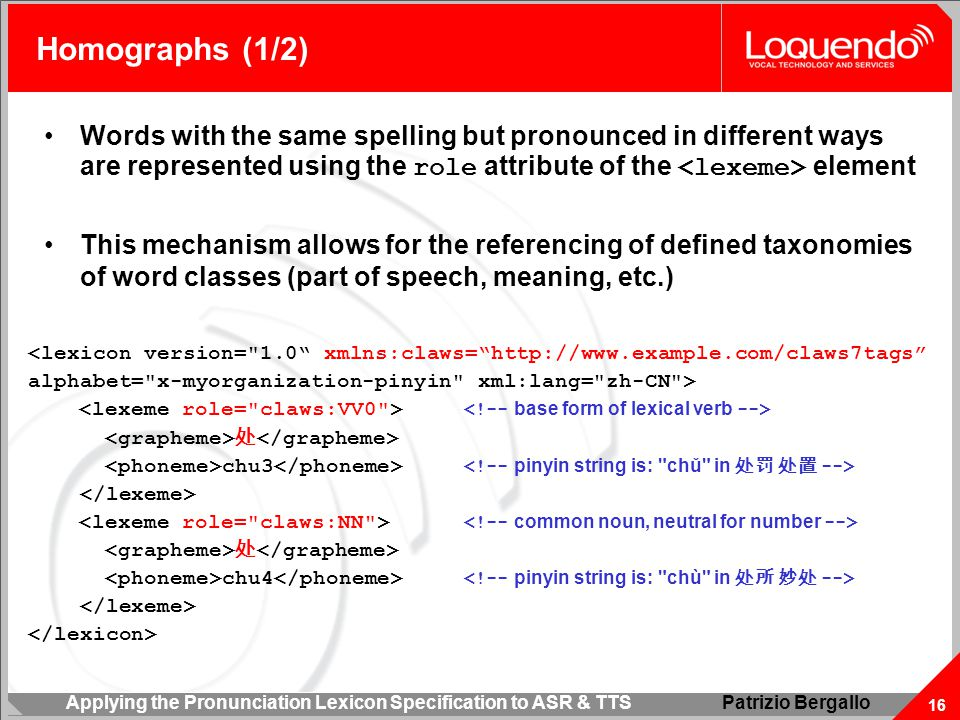 Applying the Pronunciation Lexicon Specification to ASR & TTS 16 Patrizio Bergallo Homographs (1/2) Words with the same spelling but pronounced in different ways are represented using the role attribute of the element This mechanism allows for the referencing of defined taxonomies of word classes (part of speech, meaning, etc.) <lexicon version= 1.0 xmlns:claws= http://www.example.com/claws7tags alphabet= x-myorganization-pinyin xml:lang= zh-CN > 处 chu3 处 chu4