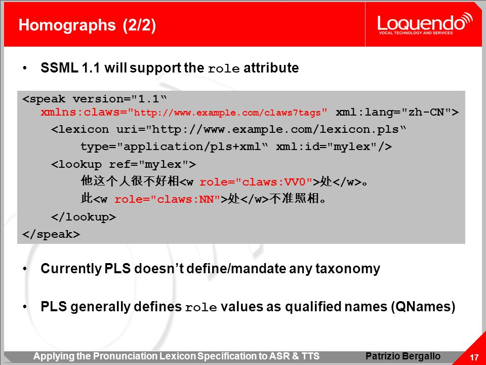 Applying the Pronunciation Lexicon Specification to ASR & TTS 17 Patrizio Bergallo Homographs (2/2) <lexicon uri= http://www.example.com/lexicon.pls type= application/pls+xml xml:id= mylex /> 他这个人很不好相 处 。 此 处 不准照相。 SSML 1.1 will support the role attribute Currently PLS doesn't define/mandate any taxonomy PLS generally defines role values as qualified names (QNames)