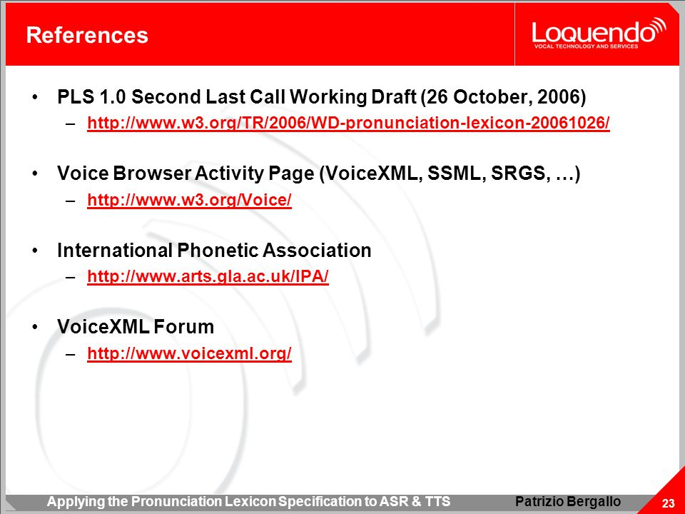 Applying the Pronunciation Lexicon Specification to ASR & TTS 23 Patrizio Bergallo References PLS 1.0 Second Last Call Working Draft (26 October, 2006