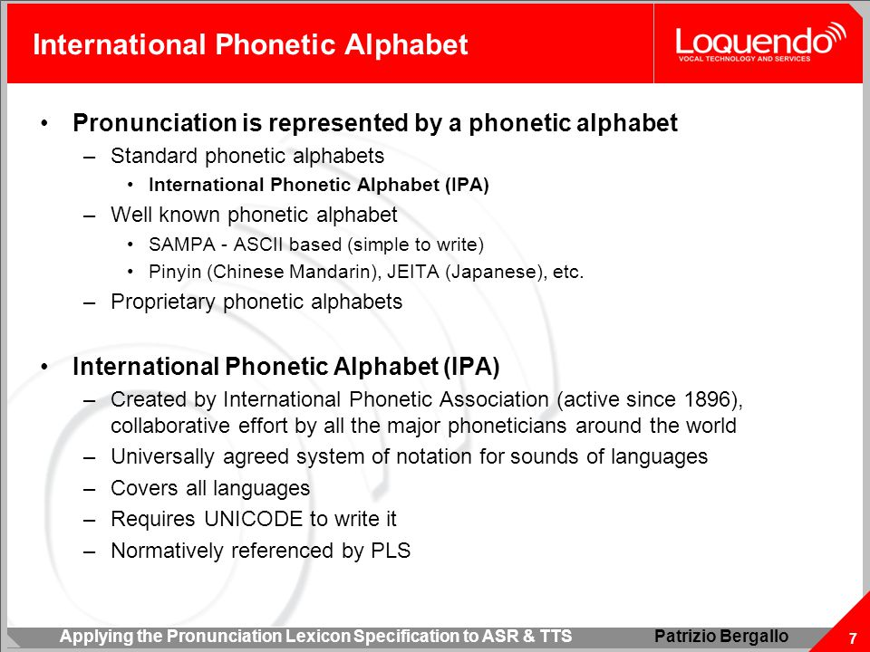 Applying the Pronunciation Lexicon Specification to ASR & TTS 7 Patrizio Bergallo International Phonetic Alphabet Pronunciation is represented by a phonetic alphabet –Standard phonetic alphabets International Phonetic Alphabet (IPA) –Well known phonetic alphabet SAMPA - ASCII based (simple to write) Pinyin (Chinese Mandarin), JEITA (Japanese), etc.