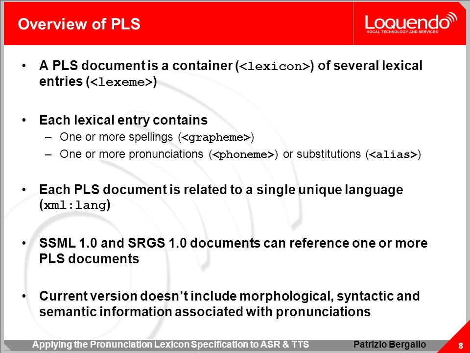 Applying the Pronunciation Lexicon Specification to ASR & TTS 8 Patrizio Bergallo Overview of PLS A PLS document is a container ( ) of several lexical entries ( ) Each lexical entry contains –One or more spellings ( ) –One or more pronunciations ( ) or substitutions ( ) Each PLS document is related to a single unique language ( xml:lang ) SSML 1.0 and SRGS 1.0 documents can reference one or more PLS documents Current version doesn't include morphological, syntactic and semantic information associated with pronunciations
