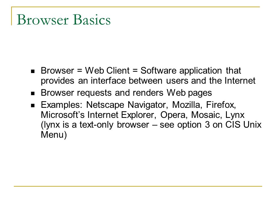 Browser Basics Browser = Web Client = Software application that provides an interface between users and the Internet Browser requests and renders Web pages Examples: Netscape Navigator, Mozilla, Firefox, Microsoft's Internet Explorer, Opera, Mosaic, Lynx (lynx is a text-only browser – see option 3 on CIS Unix Menu)