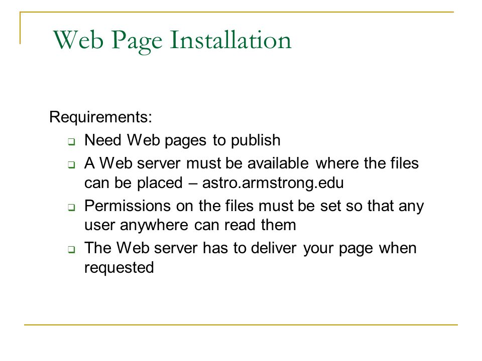 Web Page Installation Requirements:  Need Web pages to publish  A Web server must be available where the files can be placed – astro.armstrong.edu  Permissions on the files must be set so that any user anywhere can read them  The Web server has to deliver your page when requested