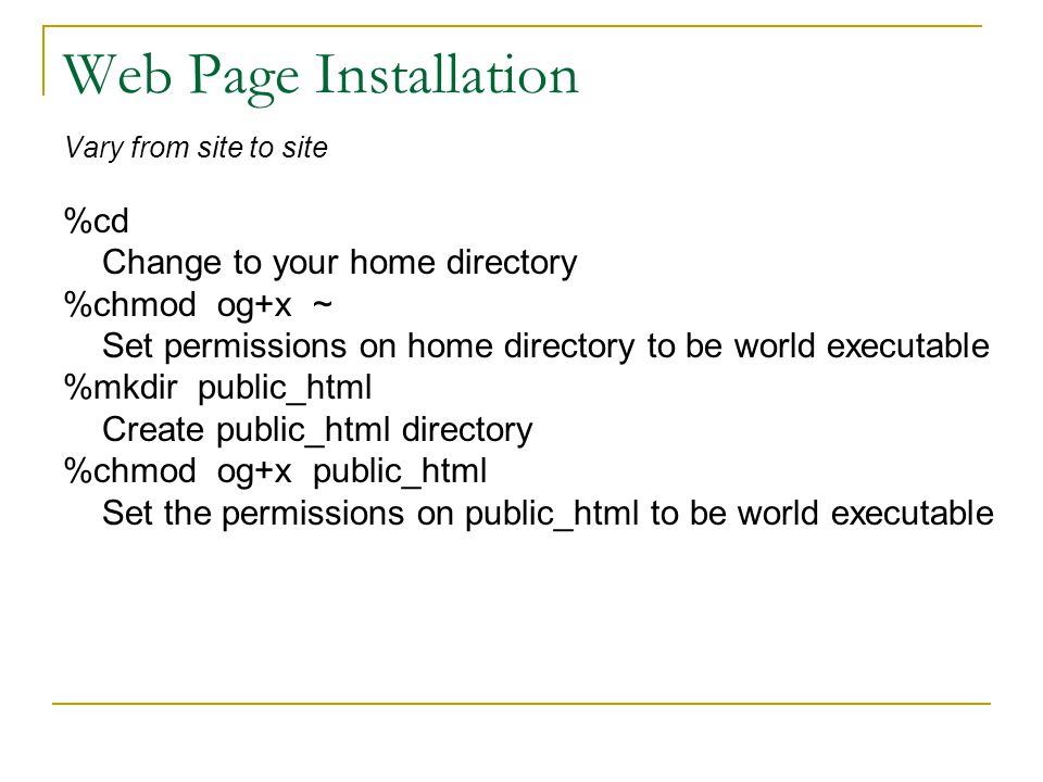 Web Page Installation Vary from site to site %cd Change to your home directory %chmod og+x ~ Set permissions on home directory to be world executable %mkdir public_html Create public_html directory %chmod og+x public_html Set the permissions on public_html to be world executable