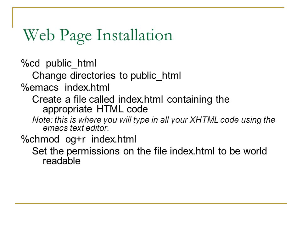 Web Page Installation %cd public_html Change directories to public_html %emacs index.html Create a file called index.html containing the appropriate HTML code Note: this is where you will type in all your XHTML code using the emacs text editor.