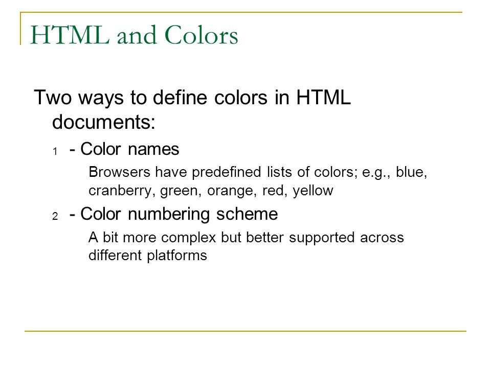 HTML and Colors Two ways to define colors in HTML documents: 1 - Color names Browsers have predefined lists of colors; e.g., blue, cranberry, green, orange, red, yellow 2 - Color numbering scheme A bit more complex but better supported across different platforms
