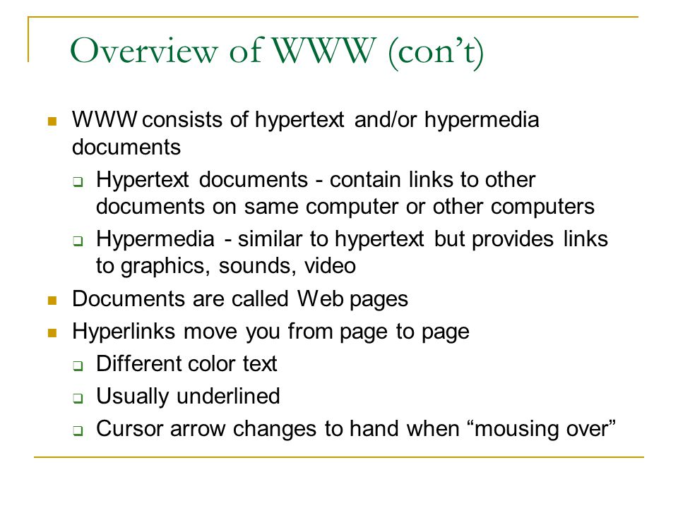 Overview of WWW (con't) WWW consists of hypertext and/or hypermedia documents  Hypertext documents - contain links to other documents on same computer or other computers  Hypermedia - similar to hypertext but provides links to graphics, sounds, video Documents are called Web pages Hyperlinks move you from page to page  Different color text  Usually underlined  Cursor arrow changes to hand when mousing over